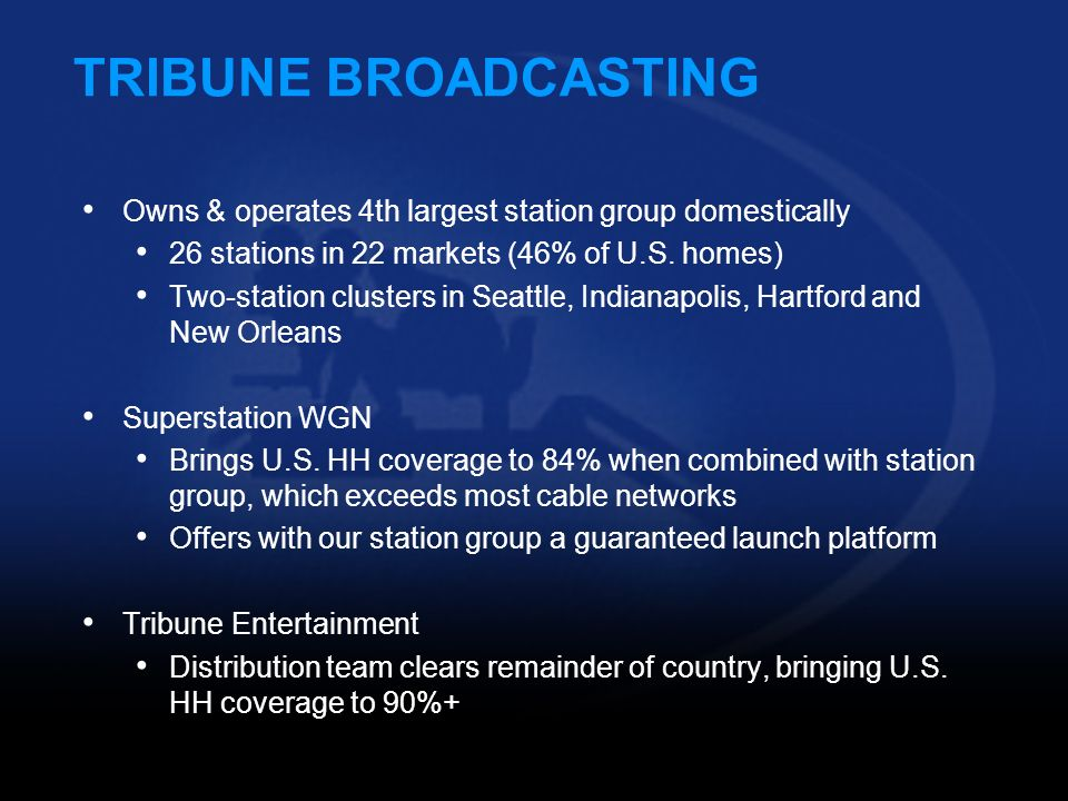 TRIBUNE BROADCASTING Owns & operates 4th largest station group domestically. 26 stations in 22 markets (46% of U.S. homes)