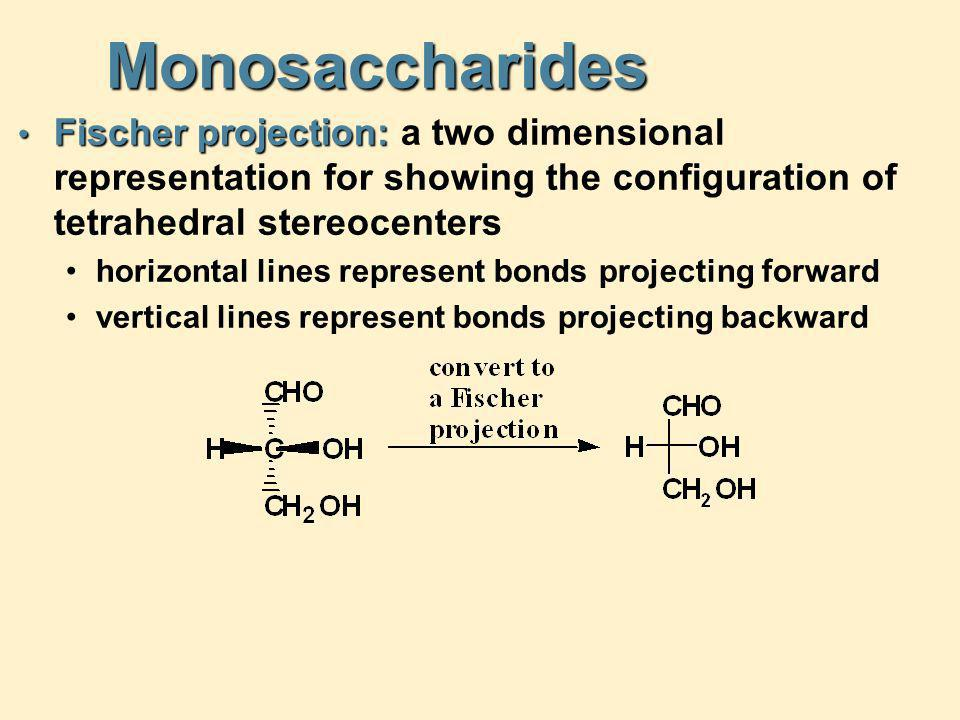 Monosaccharides Fischer projection: a two dimensional representation for showing the configuration of tetrahedral stereocenters.
