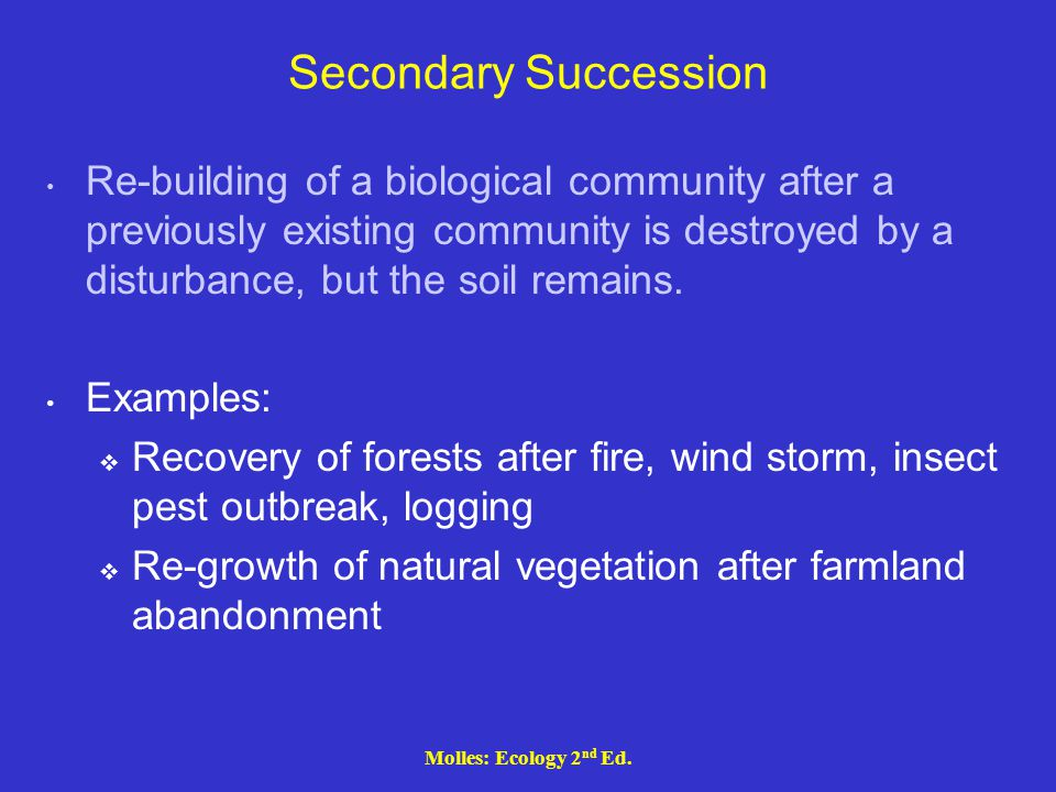 Secondary Succession Re-building of a biological community after a previously existing community is destroyed by a disturbance, but the soil remains.