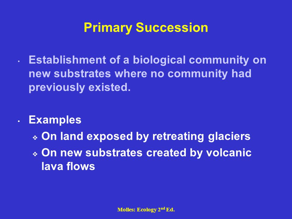 Primary Succession Establishment of a biological community on new substrates where no community had previously existed.