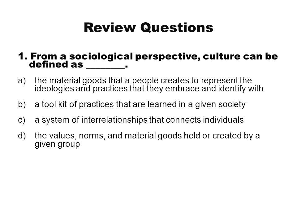 Review Questions 1. From a sociological perspective, culture can be defined as ________.