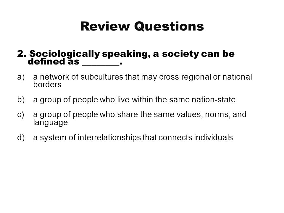 Review Questions 2. Sociologically speaking, a society can be defined as ________.