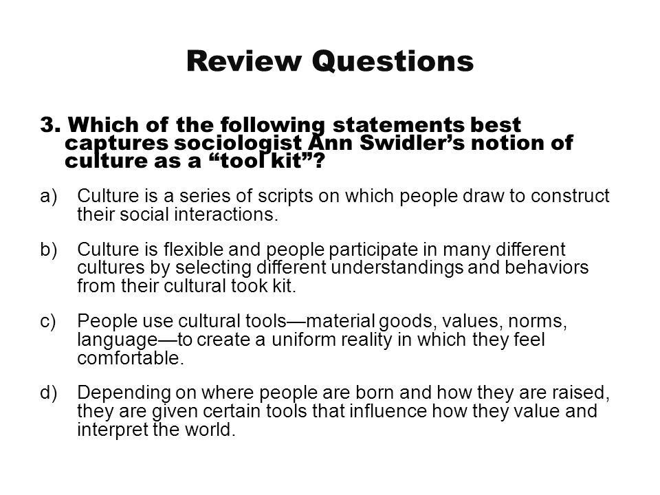 Review Questions 3. Which of the following statements best captures sociologist Ann Swidler's notion of culture as a tool kit