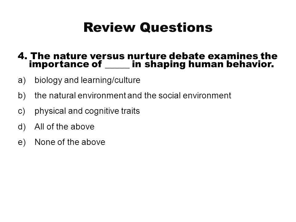 Review Questions 4. The nature versus nurture debate examines the importance of _____ in shaping human behavior.