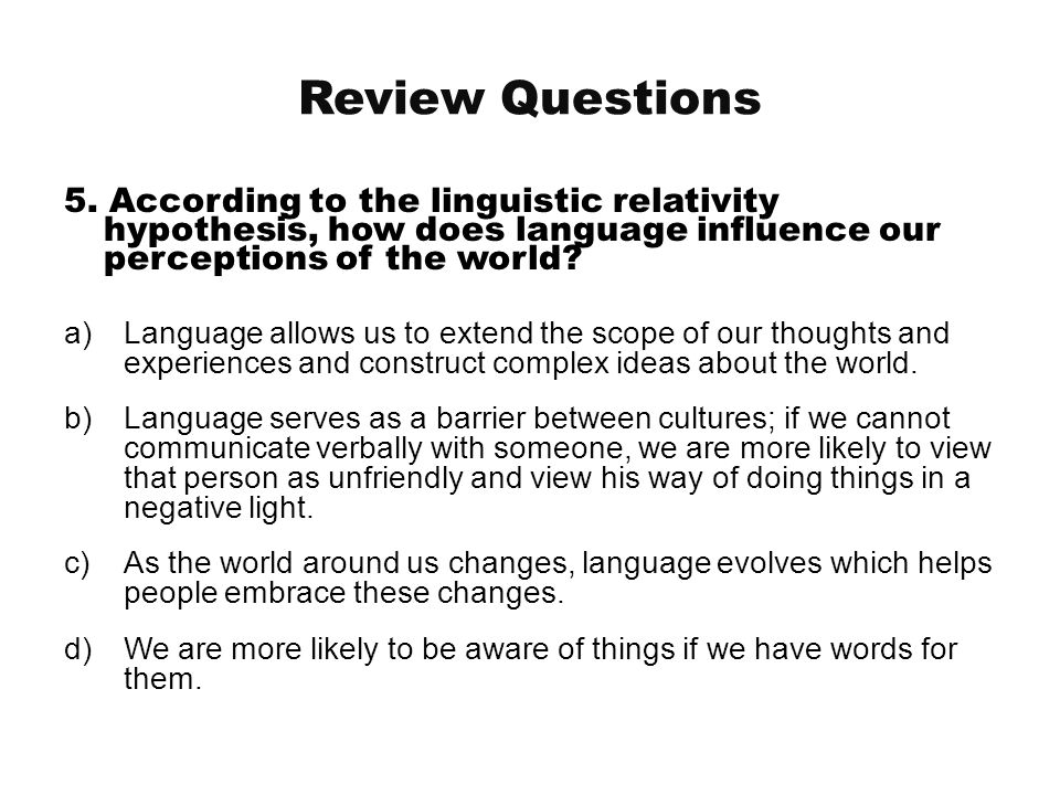 Review Questions 5. According to the linguistic relativity hypothesis, how does language influence our perceptions of the world
