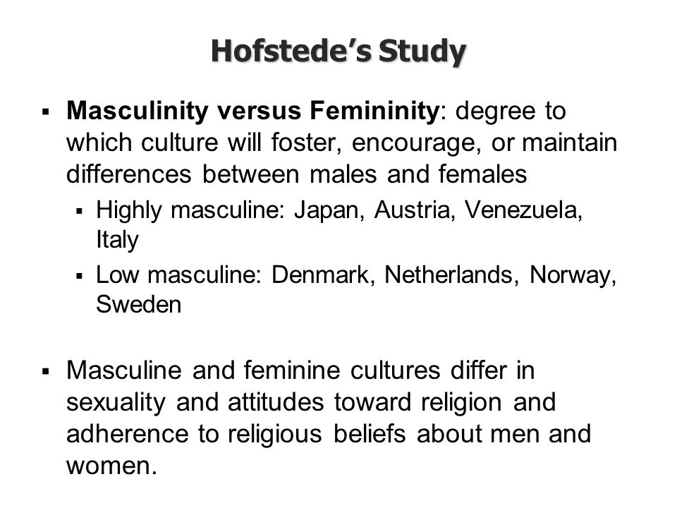 Hofstede's Study Masculinity versus Femininity: degree to which culture will foster, encourage, or maintain differences between males and females.