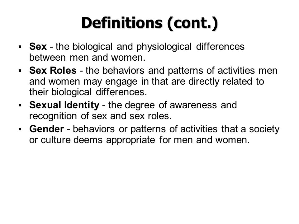 Definitions (cont.) Sex - the biological and physiological differences between men and women.