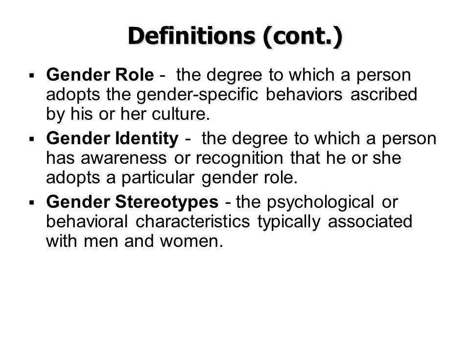 Definitions (cont.) Gender Role - the degree to which a person adopts the gender-specific behaviors ascribed by his or her culture.