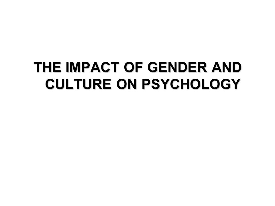 THE IMPACT OF GENDER AND CULTURE ON PSYCHOLOGY