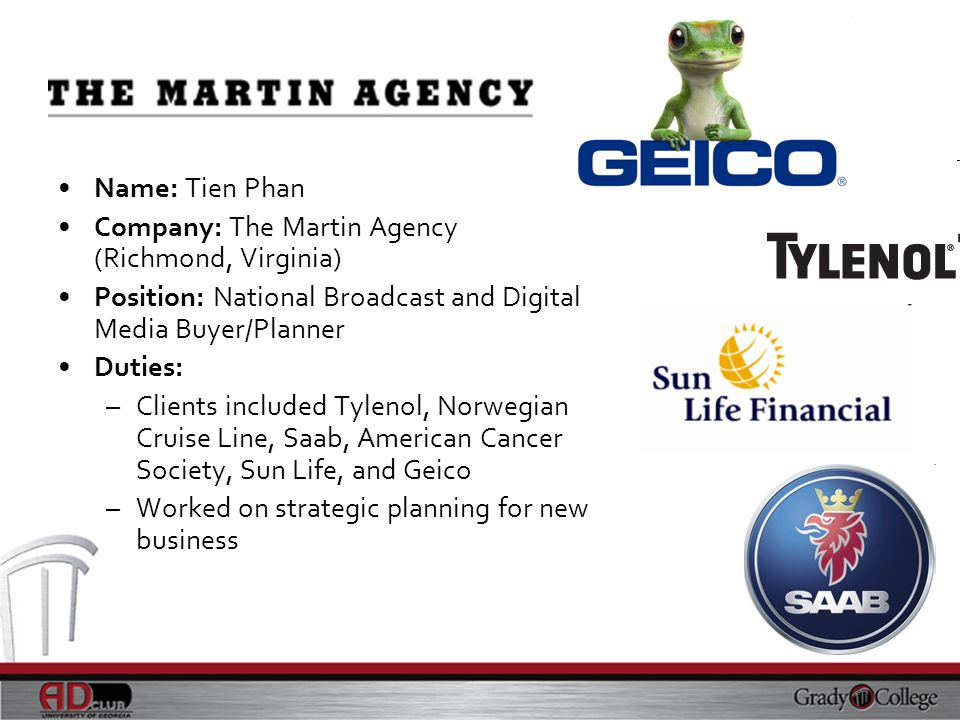 Name: Tien Phan Company: The Martin Agency (Richmond, Virginia) Position: National Broadcast and Digital Media Buyer/Planner.