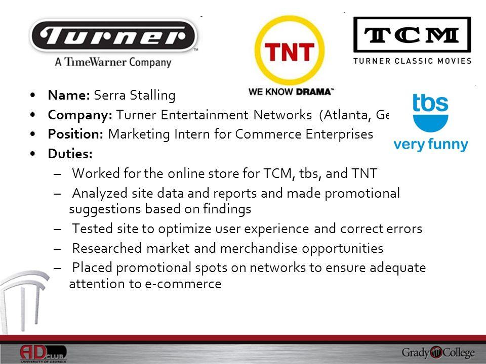 Name: Serra Stalling Company: Turner Entertainment Networks (Atlanta, Georgia) Position: Marketing Intern for Commerce Enterprises.