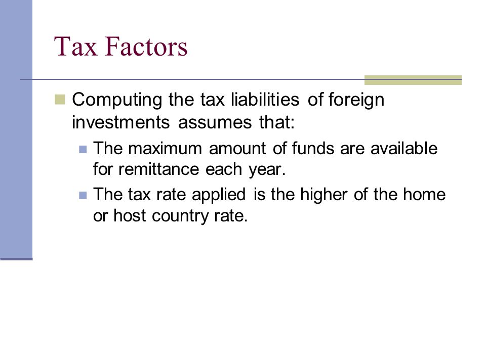 Tax Factors Computing the tax liabilities of foreign investments assumes that: The maximum amount of funds are available for remittance each year.