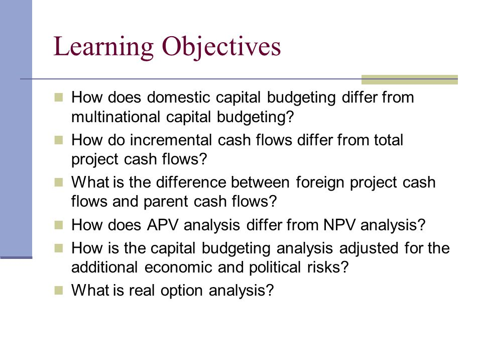 Learning Objectives How does domestic capital budgeting differ from multinational capital budgeting