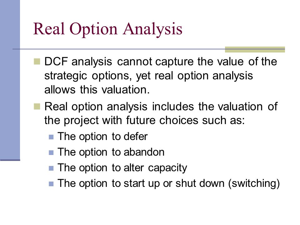 Real Option Analysis DCF analysis cannot capture the value of the strategic options, yet real option analysis allows this valuation.