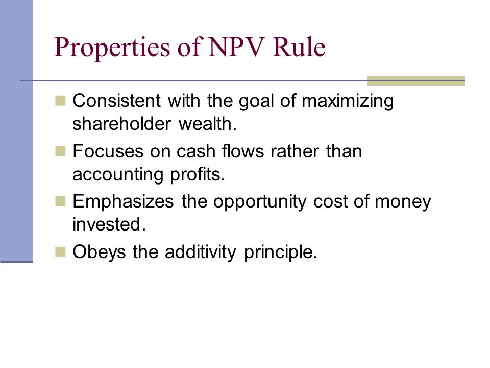 Properties of NPV Rule Consistent with the goal of maximizing shareholder wealth. Focuses on cash flows rather than accounting profits.