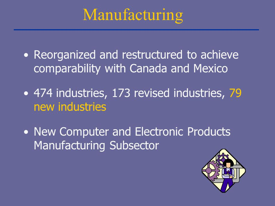 Manufacturing Reorganized and restructured to achieve comparability with Canada and Mexico.