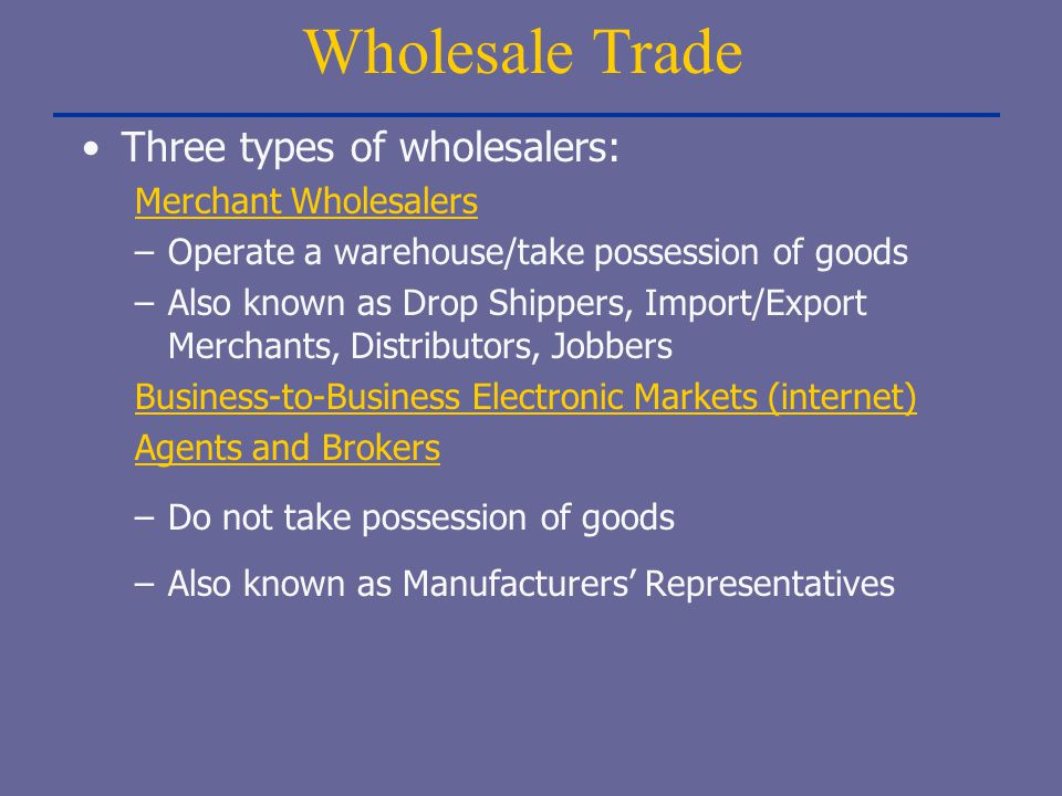 Wholesale Trade Three types of wholesalers: Merchant Wholesalers