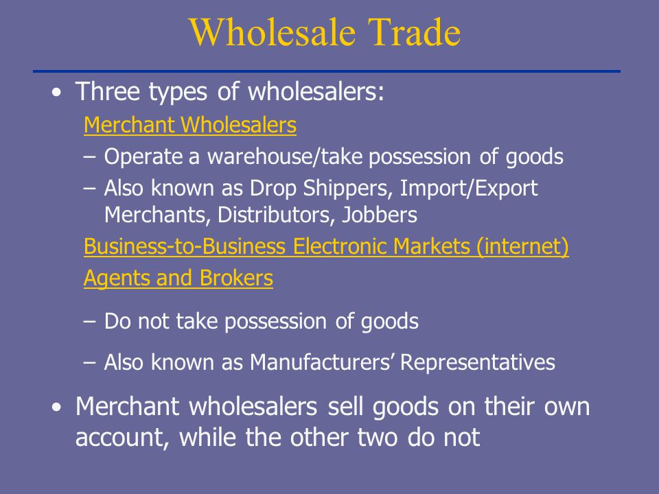 Wholesale Trade Three types of wholesalers: