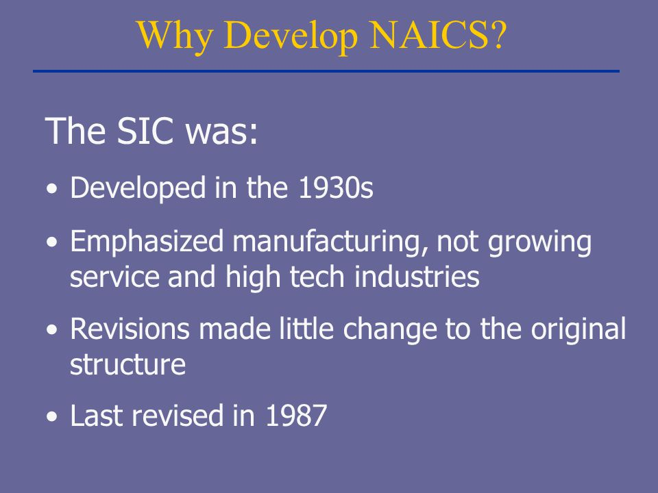 Why Develop NAICS The SIC was: Developed in the 1930s