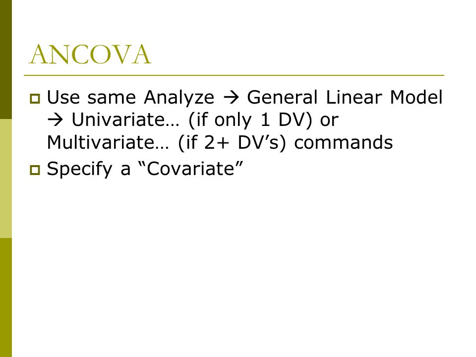 ANCOVA Use same Analyze  General Linear Model  Univariate… (if only 1 DV) or Multivariate… (if 2+ DV's) commands.