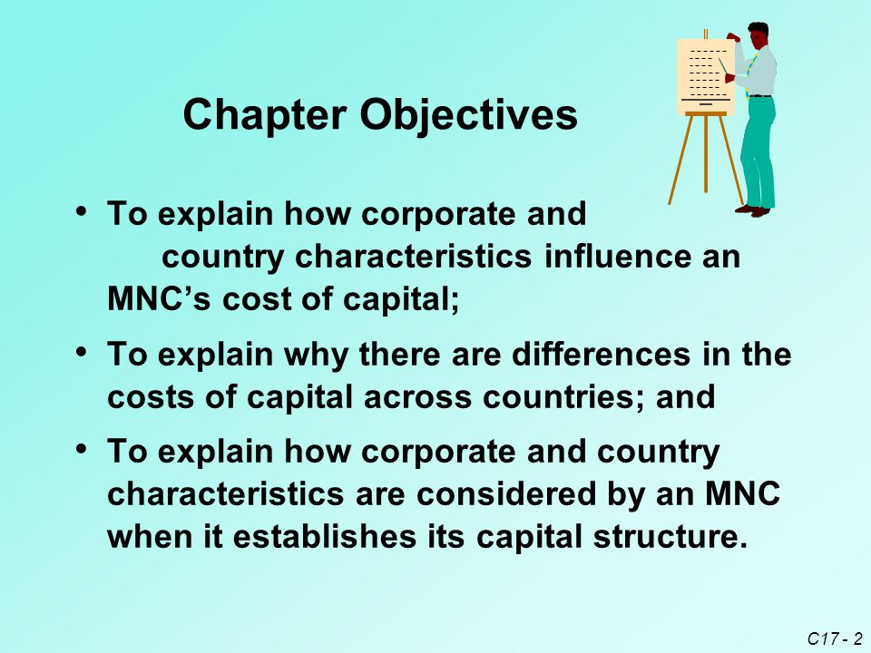 Chapter Objectives To explain how corporate and country characteristics influence an MNC's cost of capital;
