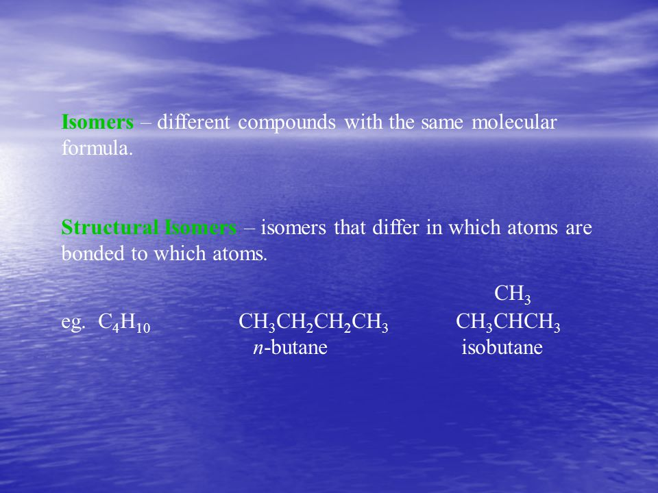 Isomers – different compounds with the same molecular formula.