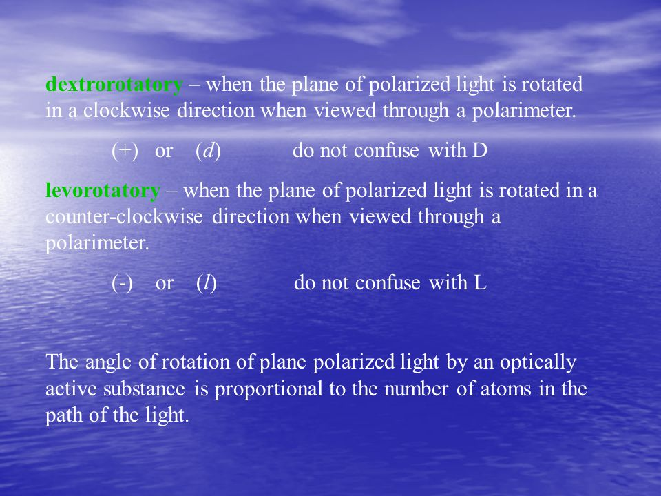 dextrorotatory – when the plane of polarized light is rotated in a clockwise direction when viewed through a polarimeter.
