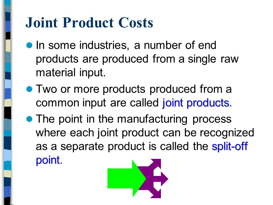 Joint Product Costs In some industries, a number of end products are produced from a single raw material input.