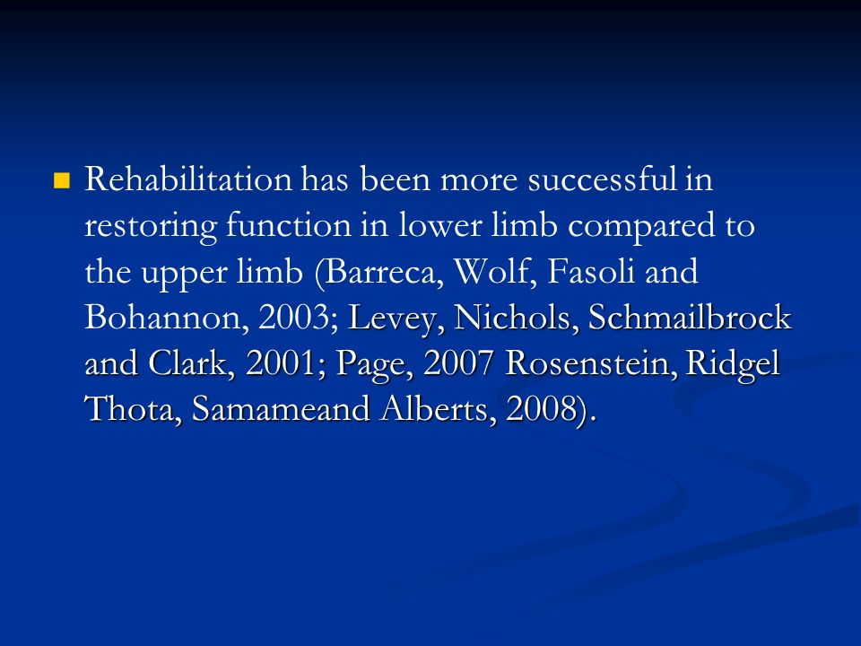 Rehabilitation has been more successful in restoring function in lower limb compared to the upper limb (Barreca, Wolf, Fasoli and Bohannon, 2003; Levey, Nichols, Schmailbrock and Clark, 2001; Page, 2007 Rosenstein, Ridgel Thota, Samameand Alberts, 2008).