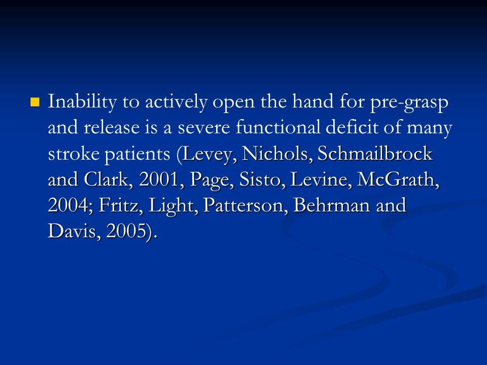Inability to actively open the hand for pre-grasp and release is a severe functional deficit of many stroke patients (Levey, Nichols, Schmailbrock and Clark, 2001, Page, Sisto, Levine, McGrath, 2004; Fritz, Light, Patterson, Behrman and Davis, 2005).