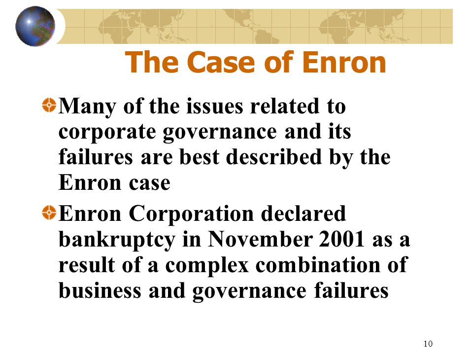 The Case of Enron Many of the issues related to corporate governance and its failures are best described by the Enron case.
