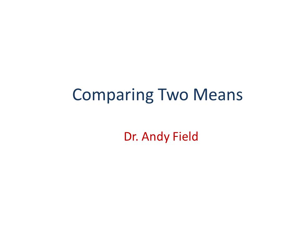 Comparing Two Means Dr. Andy Field