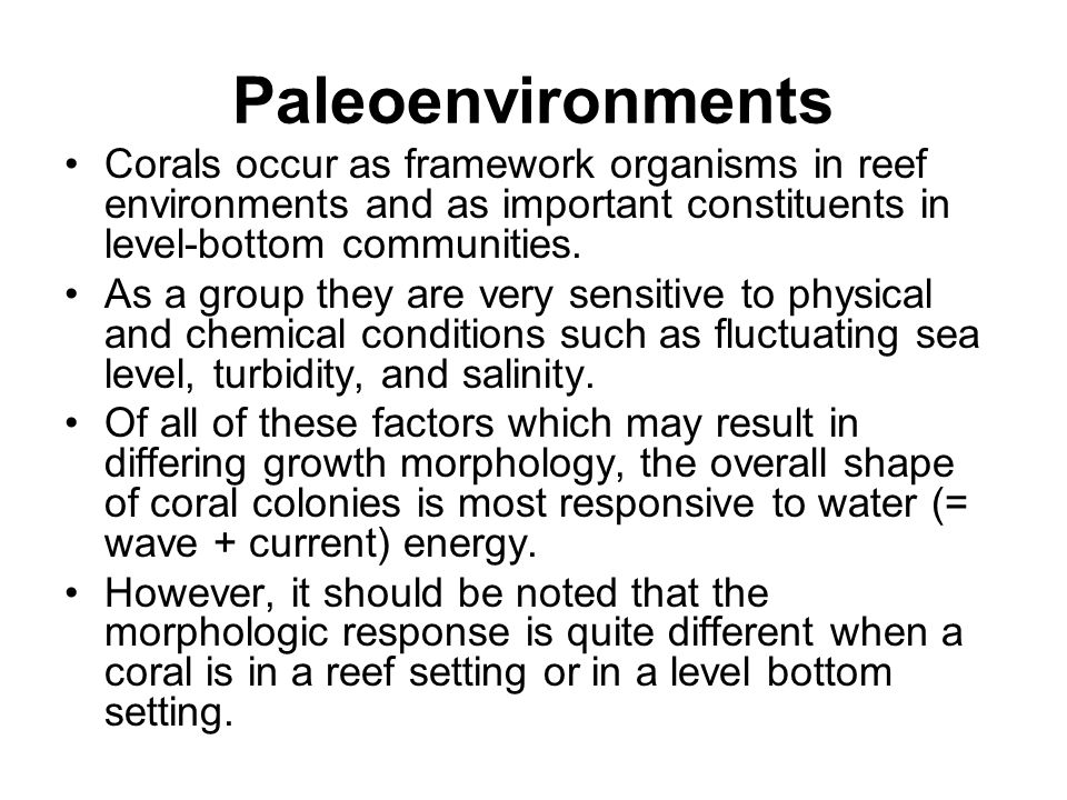 Paleoenvironments Corals occur as framework organisms in reef environments and as important constituents in level-bottom communities.