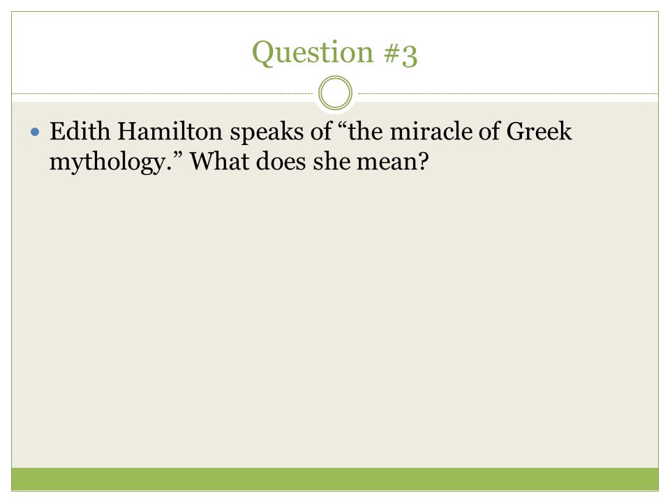 Question #3 Edith Hamilton speaks of the miracle of Greek mythology. What does she mean