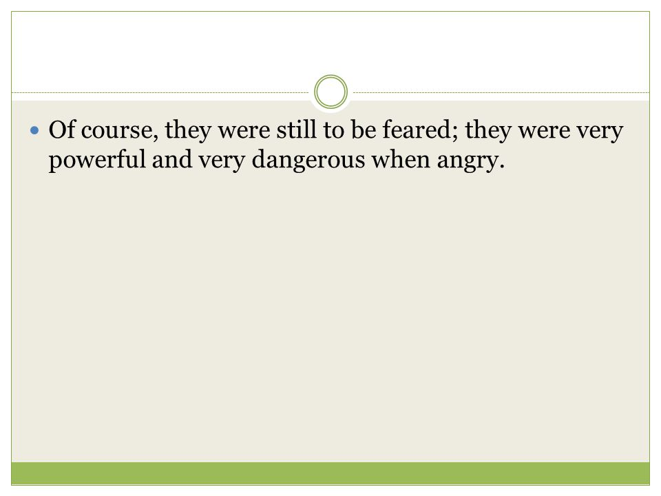 Of course, they were still to be feared; they were very powerful and very dangerous when angry.