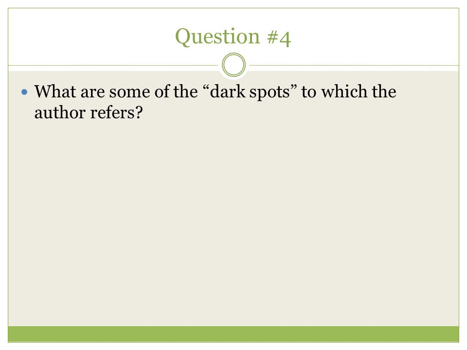 Question #4 What are some of the dark spots to which the author refers