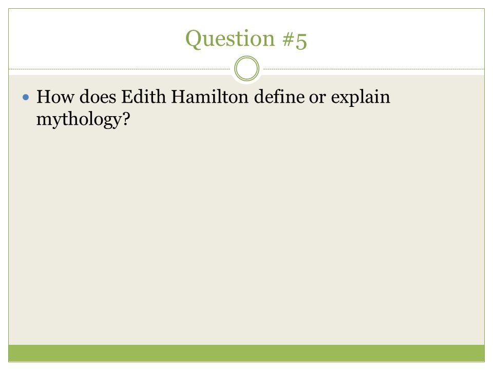 Question #5 How does Edith Hamilton define or explain mythology