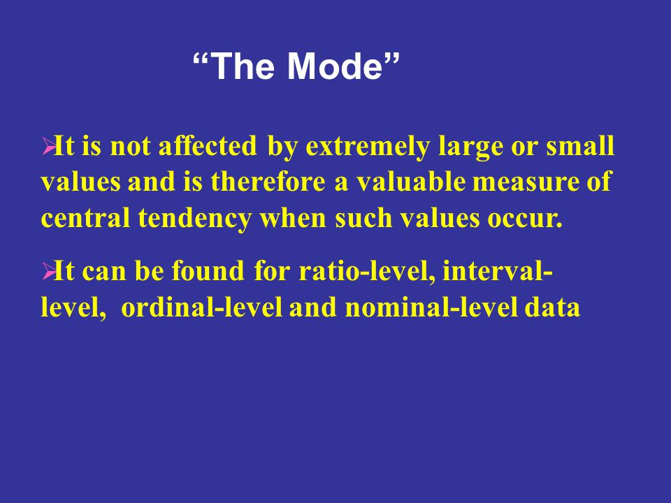 The Mode It is not affected by extremely large or small values and is therefore a valuable measure of central tendency when such values occur.