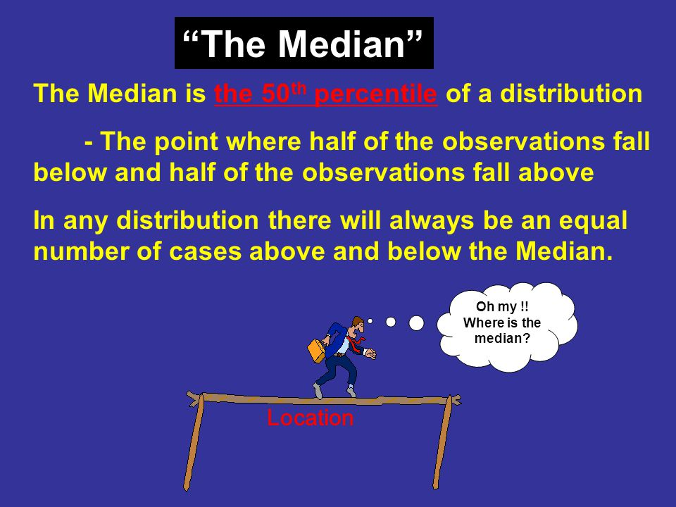 The Median The Median is the 50th percentile of a distribution