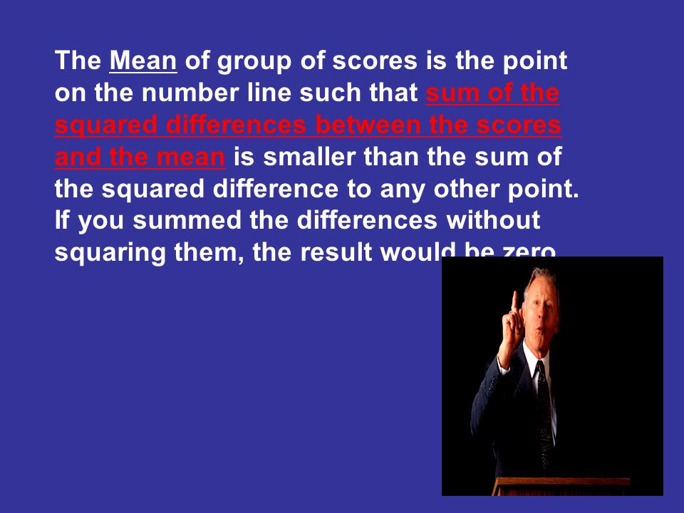 The Mean of group of scores is the point on the number line such that sum of the squared differences between the scores and the mean is smaller than the sum of the squared difference to any other point.