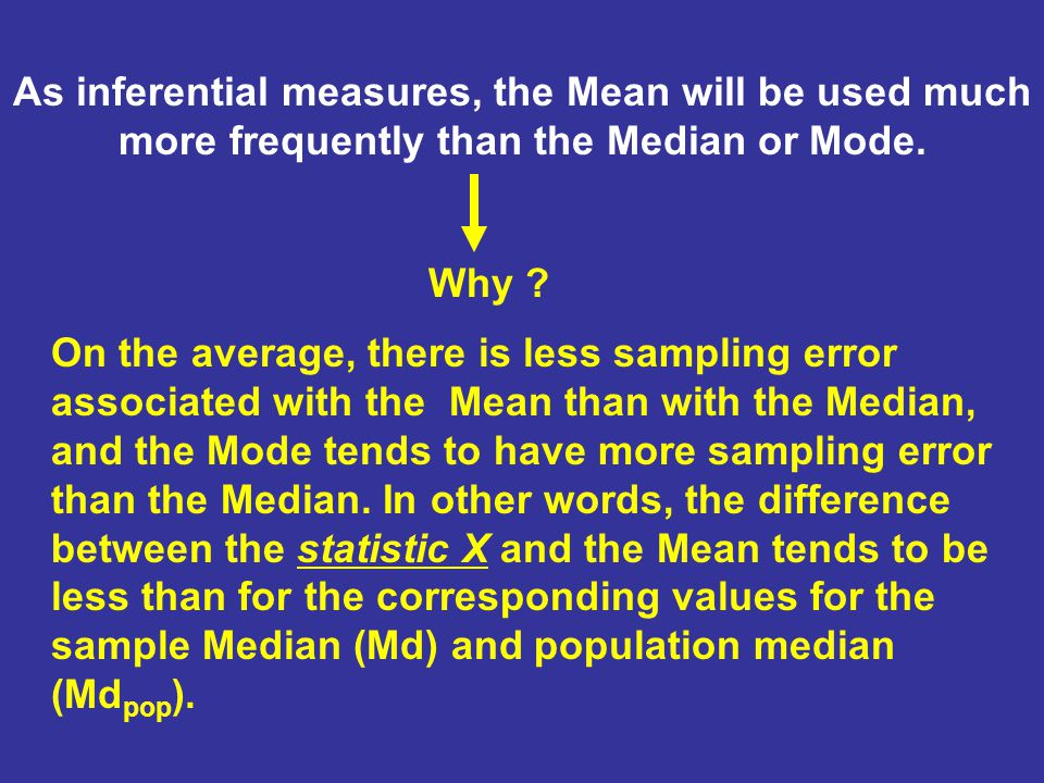 As inferential measures, the Mean will be used much more frequently than the Median or Mode.
