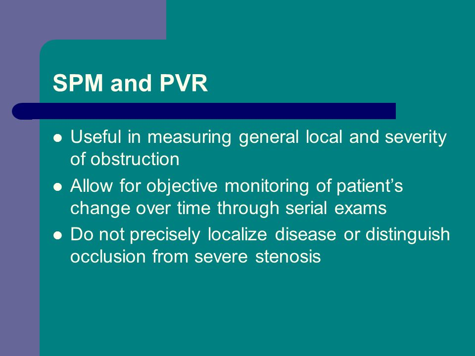 SPM and PVR Useful in measuring general local and severity of obstruction.