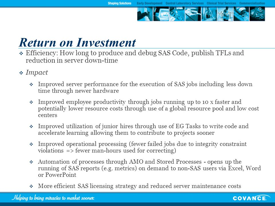 Return on InvestmentEfficiency: How long to produce and debug SAS Code, publish TFLs and reduction in server down-time.