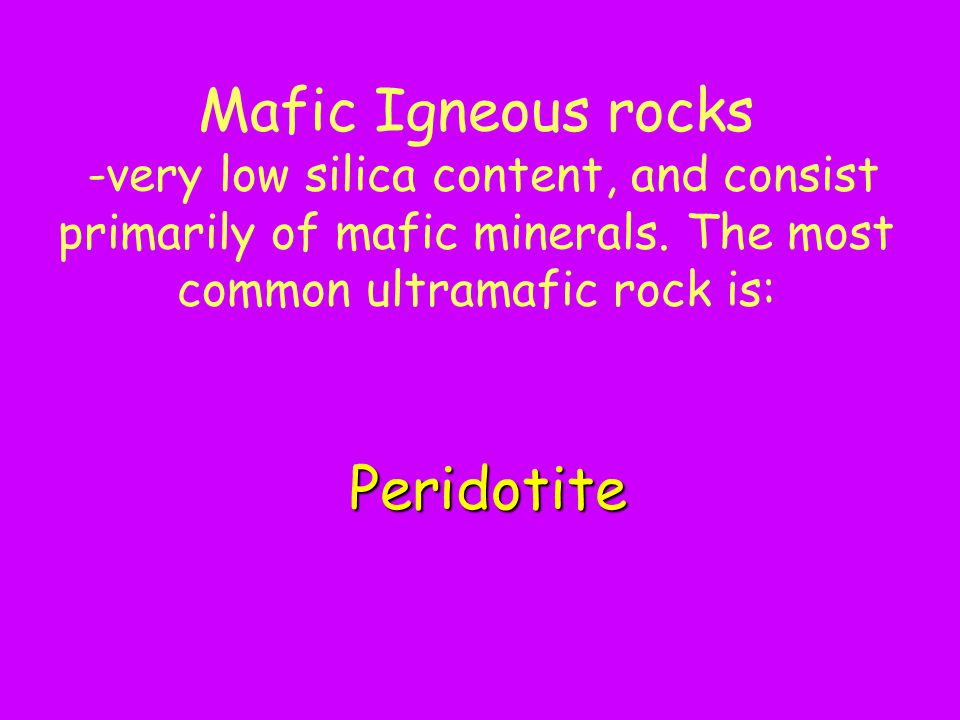 Mafic Igneous rocks -very low silica content, and consist primarily of mafic minerals. The most common ultramafic rock is: