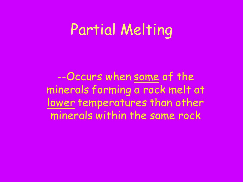 Partial Melting --Occurs when some of the minerals forming a rock melt at lower temperatures than other minerals within the same rock.