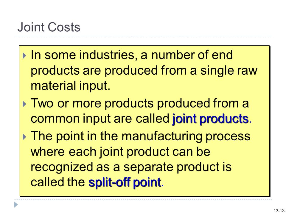 13-13 Joint Costs. In some industries, a number of end products are produced from a single raw material input.