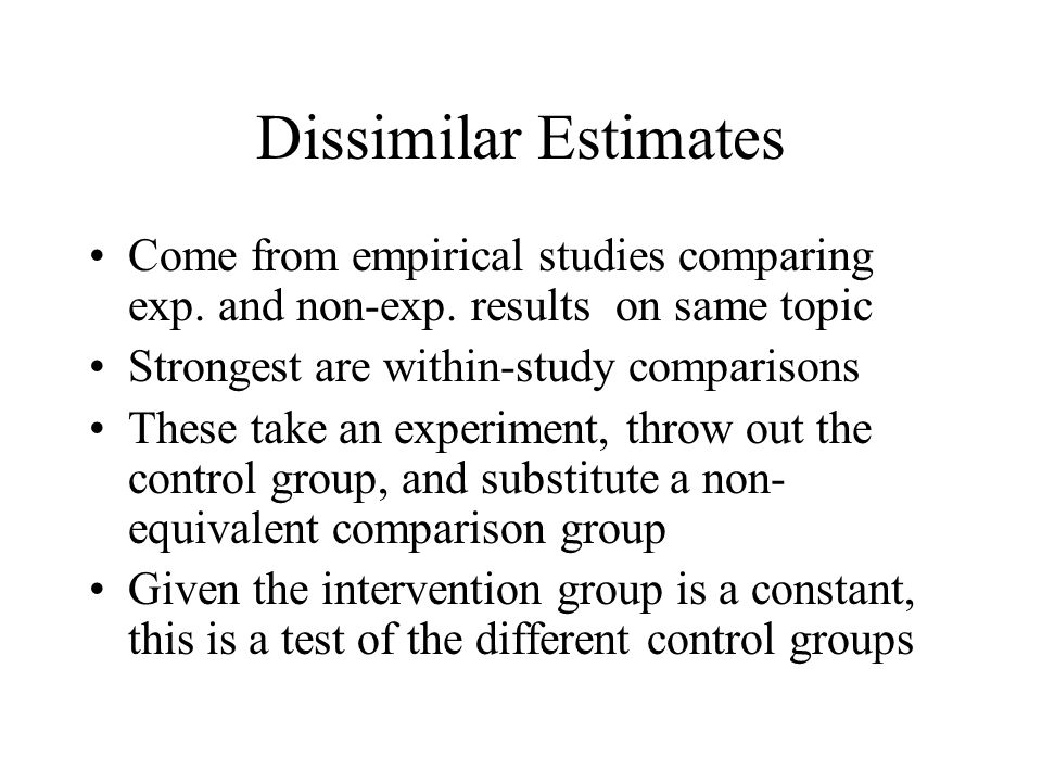 Dissimilar Estimates Come from empirical studies comparing exp. and non-exp. results on same topic.