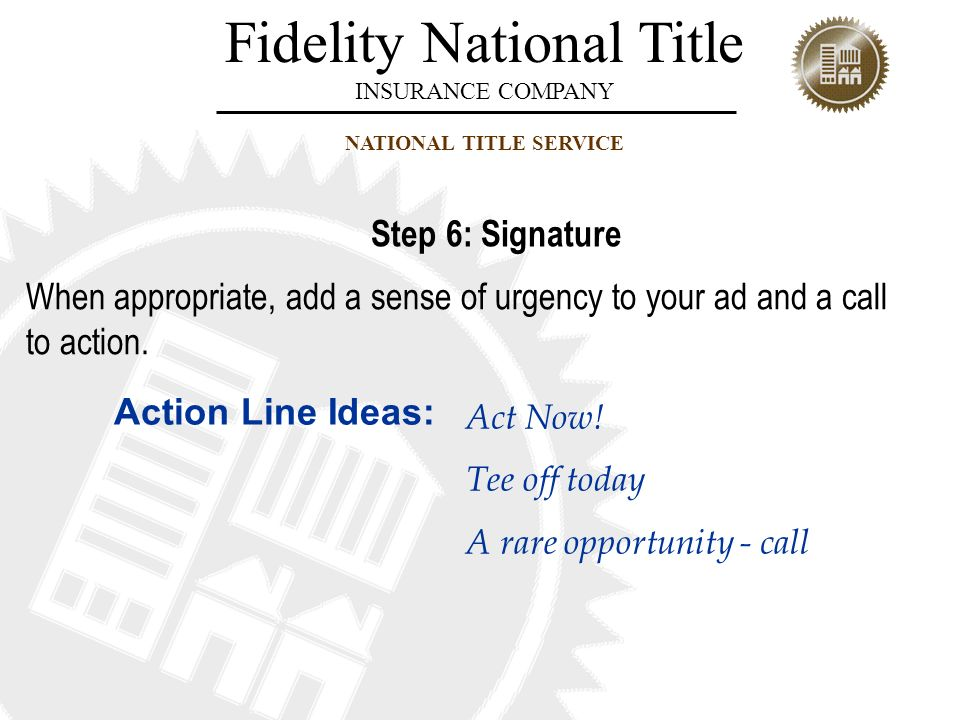 Step 6: Signature When appropriate, add a sense of urgency to your ad and a call to action. Action Line Ideas: