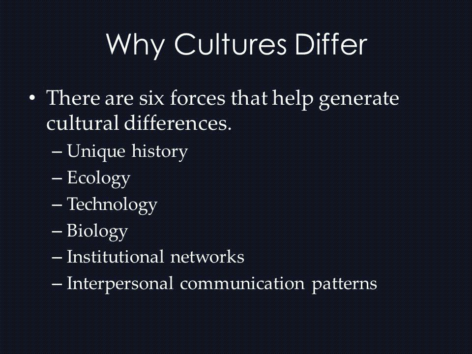 Why Cultures Differ There are six forces that help generate cultural differences. Unique history. Ecology.