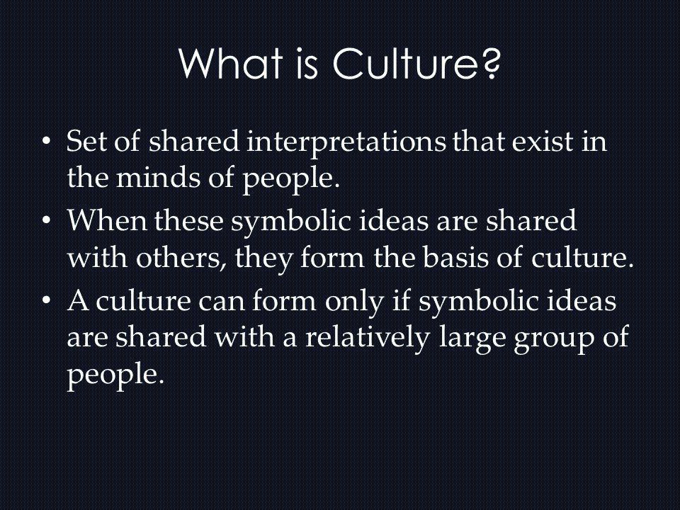 What is Culture Set of shared interpretations that exist in the minds of people.